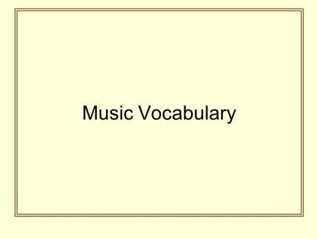 Music Vocabulary. Measure The space on the staff between two vertical lines. It is also called a bar.