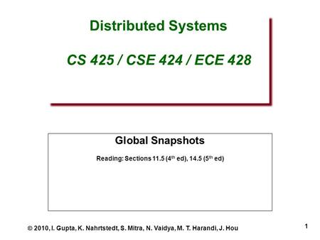 1 Distributed Systems CS 425 / CSE 424 / ECE 428 Global Snapshots Reading: Sections 11.5 (4 th ed), 14.5 (5 th ed)  2010, I. Gupta, K. Nahrtstedt, S.