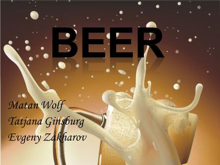 Matan Wolf Tatjana Ginsburg Evgeny Zakharov. IntroductionIntroduction Beer and History Brewing Beer Beer Facts Beer and Health Conclusion Bibliography.