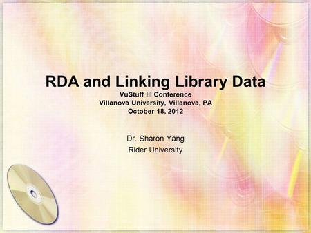 RDA and Linking Library Data VuStuff III Conference Villanova University, Villanova, PA October 18, 2012 Dr. Sharon Yang Rider University.