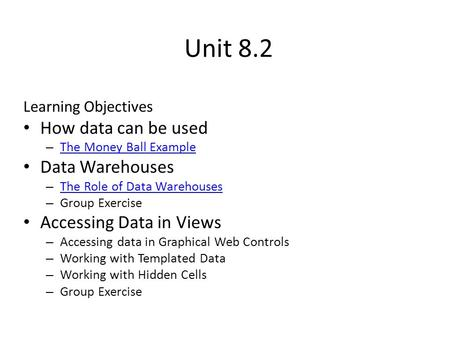 Unit 8.2 Learning Objectives How data can be used – The Money Ball Example The Money Ball Example Data Warehouses – The Role of Data Warehouses The Role.