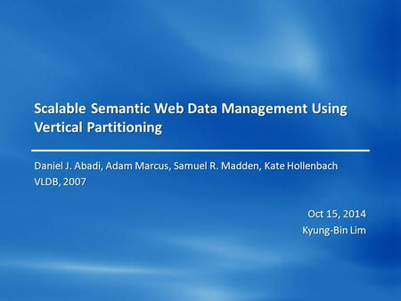Scalable Semantic Web Data Management Using Vertical Partitioning Daniel J. Abadi, Adam Marcus, Samuel R. Madden, Kate Hollenbach VLDB, 2007 Oct 15, 2014.