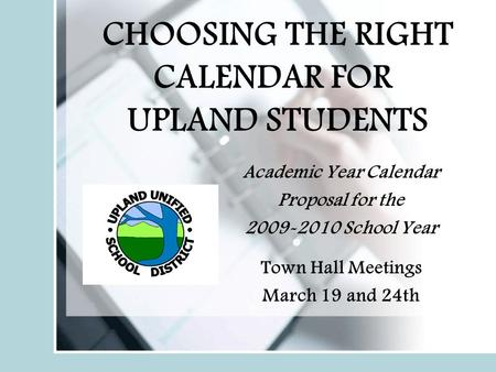 CHOOSING THE RIGHT CALENDAR FOR UPLAND STUDENTS Academic Year Calendar Proposal for the 2009-2010 School Year Town Hall Meetings March 19 and 24th.