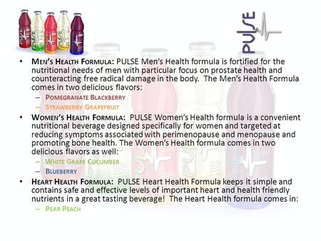 M EN ' S H EALTH F ORMULA : PULSE Men's Health formula is fortified for the nutritional needs of men with particular focus on prostate health and counteracting.
