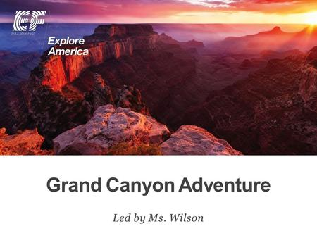 Grand Canyon Adventure Led by Ms. Wilson. Why travel? Meet EF Explore America Our itinerary What's included on our tour Overview Protection plan Your.