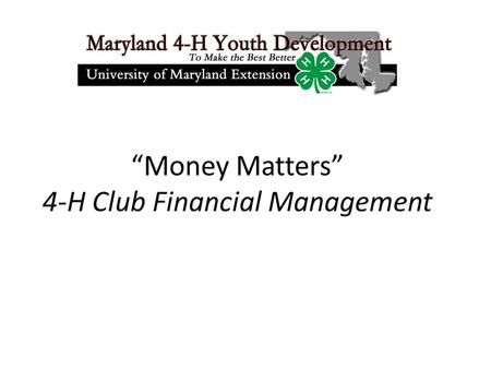 """Money Matters"" 4-H Club Financial Management. Agenda Background 4-H Federal Tax Exempt Status Change in Maryland 4-H Financial Policies Charter/Renewal."