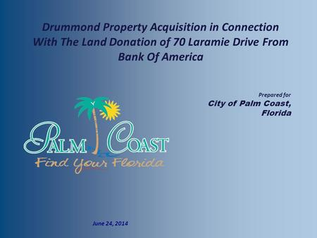  Prepared for  City of Palm Coast, Florida  June 24, 2014 Drummond Property Acquisition in Connection With The Land Donation of 70 Laramie Drive From.