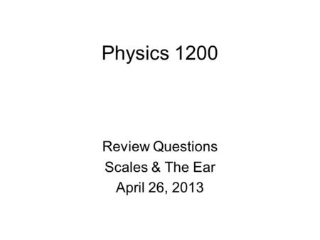 Physics 1200 Review Questions Scales & The Ear April 26, 2013.