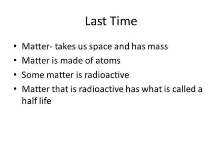 Last Time Matter- takes us space and has mass Matter is made of atoms Some matter is radioactive Matter that is radioactive has what is called a half life.