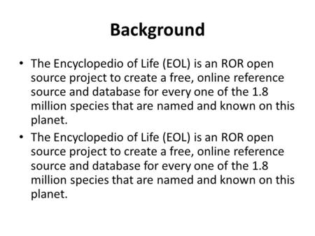 Background The Encyclopedio of Life (EOL) is an ROR open source project to create a free, online reference source and database for every one of the 1.8.