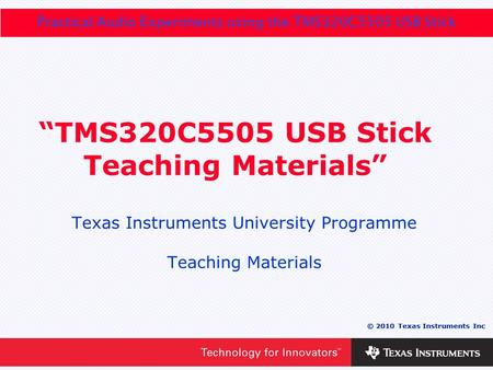 "0 - 1 © 2010 Texas Instruments Inc Practical Audio Experiments using the TMS320C5505 USB Stick © 2010 Texas Instruments Inc ""TMS320C5505 USB Stick Teaching."
