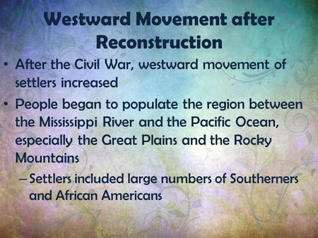 After the Civil War, westward movement of settlers increased People began to populate the region between the Mississippi River and the Pacific Ocean, especially.