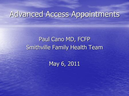 Advanced Access Appointments Paul Cano MD, FCFP Smithville Family Health Team May 6, 2011.