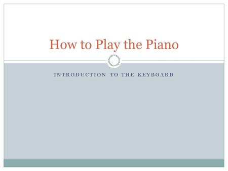 INTRODUCTION TO THE KEYBOARD How to Play the Piano.
