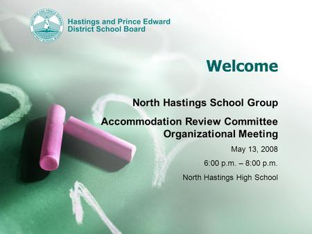 Welcome North Hastings School Group Accommodation Review Committee Organizational Meeting May 13, 2008 6:00 p.m. – 8:00 p.m. North Hastings High School.