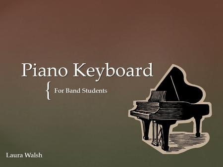 { Piano Keyboard For Band Students Laura Walsh.  In this Presentation you are going to learn about the Piano Keyboard.  What it is.  How it relates.