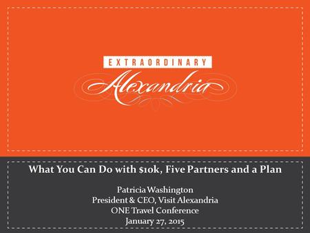 What You Can Do with $10k, Five Partners and a Plan Patricia Washington President & CEO, Visit Alexandria ONE Travel Conference January 27, 2015.