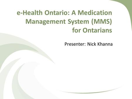 E-Health Ontario: A Medication Management System (MMS) for Ontarians Presenter: Nick Khanna.