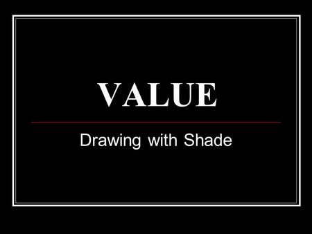 VALUE Drawing with Shade. Value… Is how we get the ILLUSION of three dimensions in a drawing… Creates depth on a flat object.