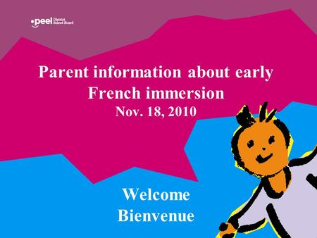 Parent information about early French immersion Nov. 18, 2010 Welcome Bienvenue.
