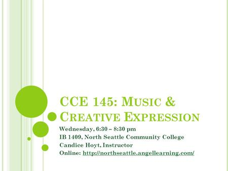 CCE 145: M USIC & C REATIVE E XPRESSION Wednesday, 6:30 – 8:30 pm IB 1409, North Seattle Community College Candice Hoyt, Instructor Online: