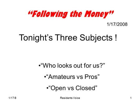 "1/17/8Residents Voice1 ""Following the Money"" 1/17/2008 Tonight's Three Subjects ! ""Who looks out for us?"" ""Amateurs vs Pros"" ""Open vs Closed"""