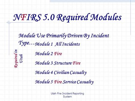 Utah Fire Incident Reporting System NFIRS 5.0 Required Modules Module Use Primarily Driven By Incident Type…. Module 1 All Incidents Module 2 Fire Module.
