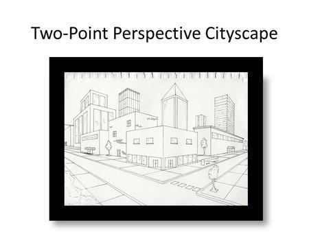 Two-Point Perspective Cityscape. OBJECTIVE To create a cityscape scene using two-point perspective.