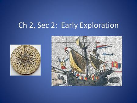 Ch 2, Sec 2: Early Exploration. Objectives Explain how Portugal led the way in overseas exploration. Develop an understanding of how Columbus's plan for.