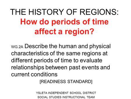 THE HISTORY OF REGIONS: How do periods of time affect a region? WG.2A Describe the human and physical characteristics of the same regions at different.