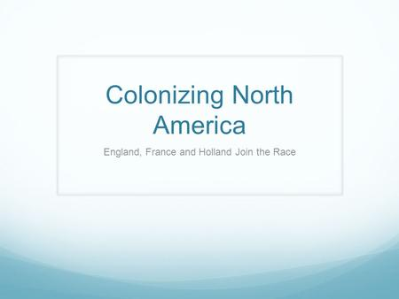 Colonizing North America England, France and Holland Join the Race.