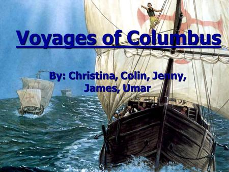 Voyages of Columbus By: Christina, Colin, Jenny, James, Umar.