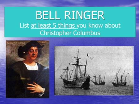BELL RINGER List at least 5 things you know about Christopher Columbus.