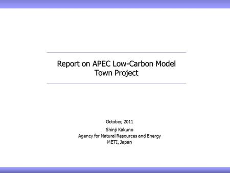 October, 2011 Shinji Kakuno Agency for Natural Resources and Energy METI, Japan Report on APEC Low-Carbon Model Town Project.
