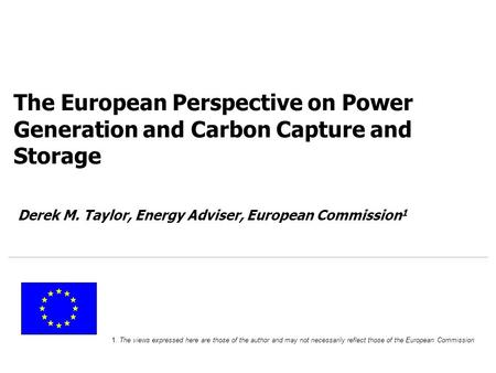 OCTOBER 07 The European Perspective on Power Generation and Carbon Capture and Storage Derek M. Taylor, Energy Adviser, European Commission 1 1. The views.