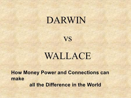 DARWIN vs WALLACE How Money Power and Connections can make all the Difference in the World.