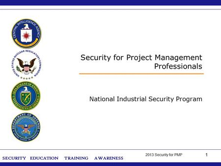 SECURITY ‌ EDUCATION ‌ TRAINING ‌ AWARENESS 2013 Security for PMP 1 Security for Project Management Professionals National Industrial Security Program.