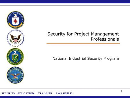 SECURITY ‌ EDUCATION ‌ TRAINING ‌ AWARENESS 1 Security for Project Management Professionals National Industrial Security Program.