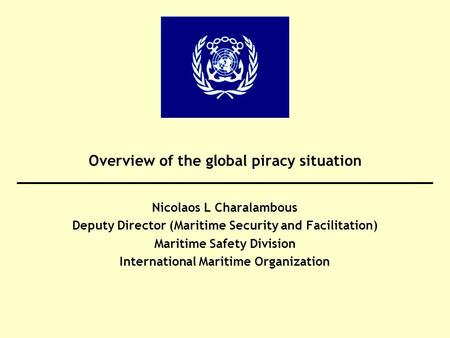 Overview of the global piracy situation Nicolaos L Charalambous Deputy Director (Maritime Security and Facilitation) Maritime Safety Division International.