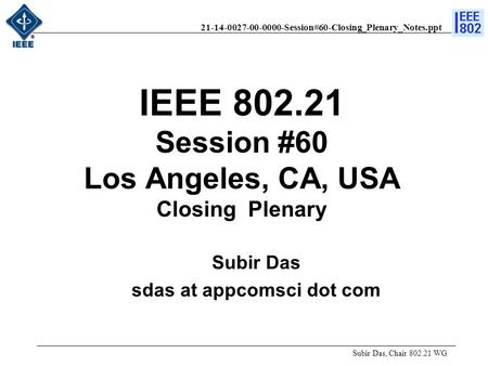 21-14-0027-00-0000-Session#60-Closing_Plenary_Notes.ppt IEEE 802.21 Session #60 Los Angeles, CA, USA Closing Plenary Subir Das, Chair 802.21 WG Subir Das.