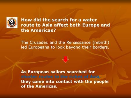 How did the search for a water route to Asia affect both Europe and the Americas? The Crusades and the Renaissance (rebirth) led Europeans to look beyond.