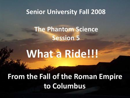 Senior University Fall 2008 The Phantom Science Session 5 From the Fall <strong>of</strong> the Roman Empire to Columbus What a Ride!!!