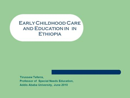 Early Childhood Care and Education in in Ethiopia Tirussew Teferra, Professor of Special Needs Education, Addis Ababa University, June 2010.