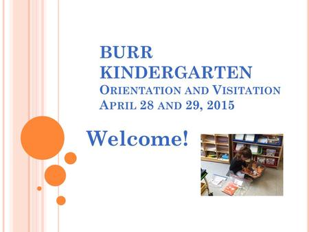 BURR KINDERGARTEN O RIENTATION AND V ISITATION A PRIL 28 AND 29, 2015 Welcome!