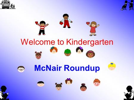 Welcome to Kindergarten McNair Roundup. McNair Kindergarten Teachers Mrs. McLain, Mrs. Cook, Ms. Leaverton, Mrs. Tucker, and Mrs. McDonald.