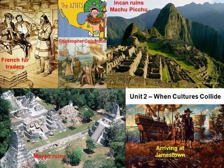 Unit 2 – When Cultures Collide Mayan ruins Incan ruins Machu Picchu Arriving at Jamestown French fur traders Christopher Columbus.