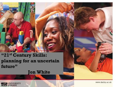 """21 st Century Skills: planning for an uncertain future"" Jon White www.derby.ac.uk."