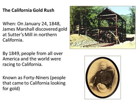 The California Gold Rush When: On January 24, 1848, James Marshall discovered gold at Sutter's Mill in northern California. By 1849, people from all over.