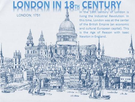 In the 18th century of London is living the Industrial Revolution. In this time, London was at the center of the British Empire (an economic and cultural.