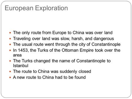European Exploration The only route from Europe to China was over land Traveling over land was slow, harsh, and dangerous The usual route went through.